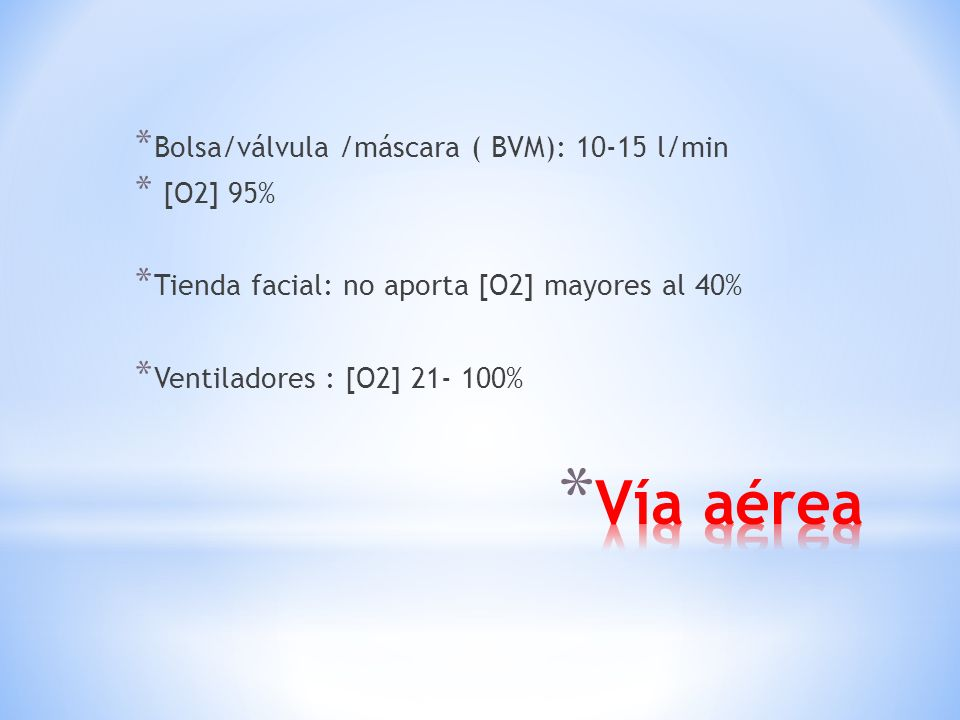 Vía aérea Bolsa/válvula /máscara ( BVM): 10-15 l/min [O2] 95%